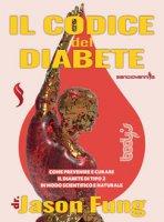 Il codice del diabete. Come prevenire e curare il diabete di tipo 2 in modo scientifico e naturale - Fung Jason
