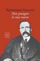 Non piangete la mia morte - Vanzetti Bartolomeo