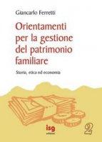 Orientamenti per la gestione del patrimonio familiare. Storia, etica ed economia - Ferretti Giancarlo