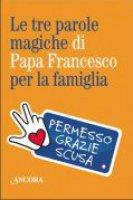 Le tre parole magiche di papa Francesco per la famiglia - Aa. Vv.