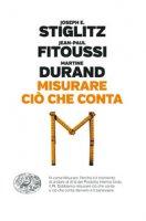 Misurare ciò che conta. Al di là del Pil - Stiglitz Joseph E., Fitoussi Jean-Paul, Durand Martine
