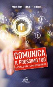 Copertina di 'Comunica il prossimo tuo. Cultura digitale e prassi pastorale'