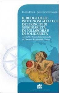 Copertina di 'Il Ruolo delle istituzioni alla luce dei principi di sussidiarietà, di poliarchia e di solidarietà'
