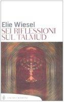 Sei riflessioni sul Talmud - Wiesel Elie
