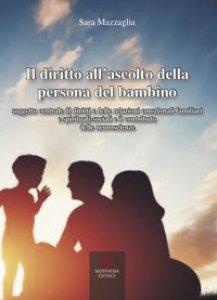 Copertina di 'Il diritto all'ascolto della persona del bambino. Soggetto centrale di diritti e delle relazioni emozionali familiari e spirituali-sociali e il contributo delle neuroscienze'