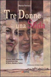 Copertina di 'Tre donne una sfida. Teheran, Kabul, Khartoum: la rivoluzione rosa di Shirin, Malalai e Fatima'