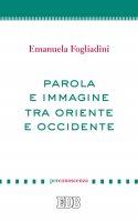 Parola e immagine tra Oriente e Occidente - Emanuela Fogliadini