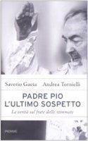 Padre Pio. L'ultimo sospetto. La verità sul frate delle stimmate - Gaeta Saverio, Tornielli Andrea