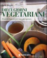 Dieci giorni vegetariani. Pratiche e ricette per una vita ispirata. Ediz. illustrata - Borgini Paola