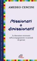 Missionari o dimissionari! La dimensione missionaria nell'accompagnamento vocazionale dei giovani - Amedeo Cencini