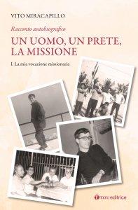 Copertina di 'Un uomo, un prete, la missione. Racconto autobiografico. Vol. I'