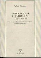 Athenagoras, il patriarca (1886-1972). Un cristiano fra crisi della coabitazione e utopia ecumenica - Martano Valeria
