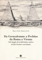 Da Gerusalemme a Pechino, da Roma a Vienna. Sul «Saggio di architettura storica» di J.B. Fischer von Erlach - Preti Monica, Folin Marco
