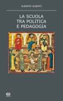 La scuola tra politica e pedagogia - Alberti Alberto