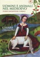 Uomini e animali nel Medioevo. Storie fantastiche e feroci. Ediz. a colori - Frugoni Chiara