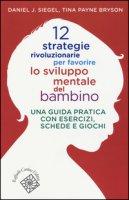 12 strategie rivoluzionarie per favorire lo sviluppo mentale del bambino. Una guida pratica con esercizi, schede e giochi - Siegel Daniel J., Payne Bryson Tina