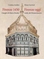 Firenze 1450-Firenze oggi. I luoghi di Marco Rustici orafo del Rinascimento. Ediz. a colori - Gurrieri Elena, Acidini Cristina