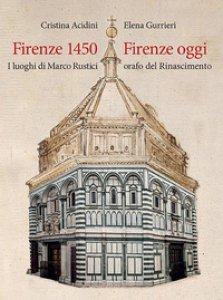 Copertina di 'Firenze 1450-Firenze oggi. I luoghi di Marco Rustici orafo del Rinascimento. Ediz. a colori'