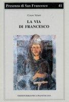 La via di Francesco. Una sintesi della spiritualità francescana a partire dagli «Scritti» di san Francesco - Vaiani Cesare