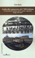 Guida alla conoscenza del '900 italiano. Un racconto di uomini, guerre, paure e speranze lungo cent'anni - Raia Ciro