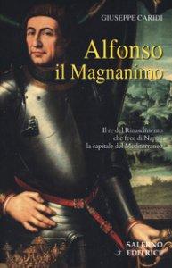 Copertina di 'Alfonso il Magnanimo. Il re del Rinascimento che fece di Napoli la capitale del Mediterraneo'