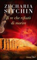 Re che rifiutò di morire. (Il) - Zecharia Sitchin