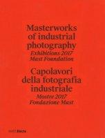Masterworks of industrial photography. Exhibitions 2017 Mast Foundation-Capolavori della fotografia industriale. Mostre 2017 Fondazione Mast. Ediz. illustrata