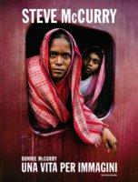 Steve McCurry. Una vita per immagini. Ediz. illustrata - McCurry Bonnie