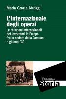 L'Internazionale degli operai. Le relazioni internazionali dei lavoratori in Europa fra la caduta della Comune e gli anni '30 - Maria Grazia Meriggi