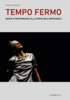 Tempo fermo. Danza e performance alla prova dell'impossibile - Tomassini Stefano