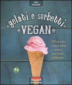 Copertina di 'Gelati e sorbetti vegan. 90 ricette senza latte e senza zucchero raffinato'