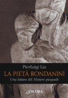 La pietà Rondanini. Una lettura del mistero pasquale - Lia Pierluigi