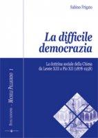 La difficile democrazia. La dottrina sociale della Chiesa  da Leone XIII a Pio XII  (1878-1958) - Sabino Frigato