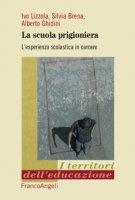 La scuola prigioniera. L'esperienza scolastica in carcere - Lizzola Ivo, Brena Silvia, Ghidini Alberto