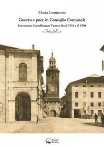 Copertina di 'Guerra e pace in consiglio comunale. Governare Castelfranco Veneto fra il 1910 e il 1920'