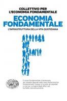 Economia fondamentale. L'infrastruttura della vita quotidiana - Collettivo per l'economia fondamentale