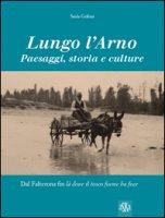Lungo l'Arno. Paesaggi, storia e culture. Dal Falterona, fin là dove il tosco fiume ha foce. Ediz. illustrata - Grifoni Saida