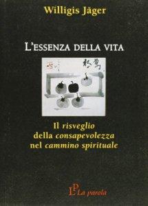 Copertina di 'L' essenza della vita. Il risveglio della consapevolezza nel cammino spirituale'