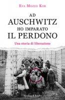 Ad Auschwitz ho imparato il perdono. Una storia di liberazione - Mozes Kor Eva