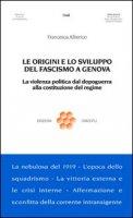 Le origini e lo sviluppo del fascismo a Genova. La violenza politica dal dopoguerra alla costituzione del regime - Alberico Francesca