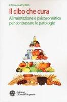 Il cibo che cura. Alimentazione e psicosomatica per contrastare le patologie - Massidda Carla
