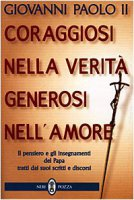 Coraggiosi nella verità generosi nell'amore. Il pensiero e gli insegnamenti del papa tratti dai suoi scritti e discorsi - Giovanni Paolo II