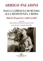 Dalla campagna di Russia alla resistenza a Roma. Diario di guerra e altri scritti - Paladini Arrigo