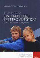 Studi di caso. Disturbi dello spettro autistico. Dal nido d'infanzia alla scuola primaria - Venuti Paola, Bentenuto Arianna