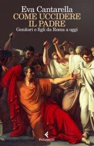 Copertina di 'Come uccidere il padre. Genitori e figli da Roma a oggi'