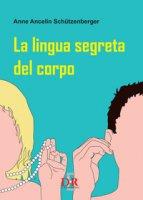 La lingua segreta del corpo - Ancelin Schützenberger Anne