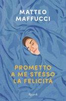 Prometto a me stesso la felicità - Maffucci Matteo
