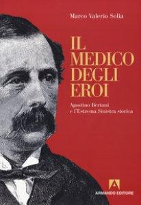Copertina di 'Il medico degli eroi. Agostino Bertani e l'estrema sinistra europea'