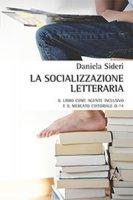 La socializzazione letteraria. Il libro come agente inclusivo e il mercato editoriale 0-14 - Sideri Daniela