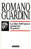 La fine dell'epoca moderna. Il potere - Guardini Romano